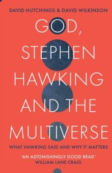 God, Stephen Hawking and the Multiverse : What Hawking said and why it matters by David Wilkinson & David Hutchings