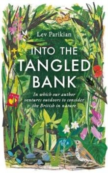 Into The Tangled Bank : Discover the Quirks, Habits and Foibles of How We Experience Nature by Lev Parikian