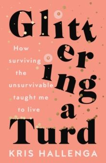 Glittering a Turd : How surviving the unsurvivable taught me to live by Kris Hallenga