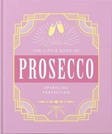 The Little Book of Prosecco : Sparkling perfection by Orange Hippo!