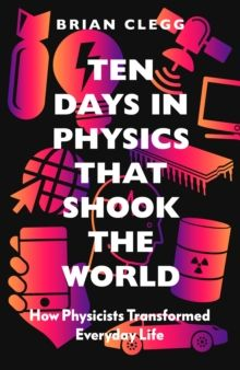Ten Days in Physics that Shook the World : How Physicists Transformed Everyday Life by Brian Clegg