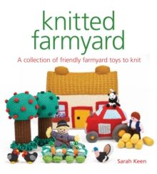 Knitted Farmyard : A Collection of Friendly Farmyard Toys to Knit by Sarah Keen
