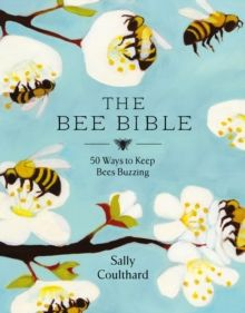 The Bee Bible : 50 Ways to Keep Bees Buzzing by Sally Coulthard