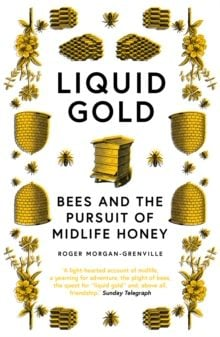 Liquid Gold : Bees and the Pursuit of Midlife Honey by Roger Morgan-Grenville