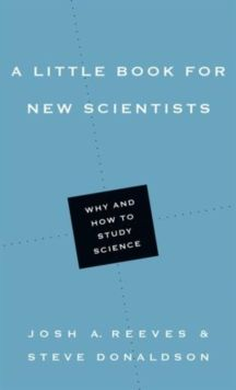 A Little Book for New Scientists : Why and How to Study Science by Josh A. Reeves & Steve Donaldson