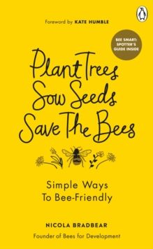 Plant Trees, Sow Seeds, Save The Bees : Simple ways to bee-friendly by Nicola Bradbear