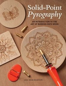 Solid-Point Pyrography : An Introduction to the Art of Burning onto Wood by Lisa Shackleton