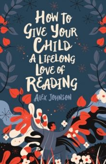 How To Give Your Child A Lifelong Love Of Reading by Alex Johnson