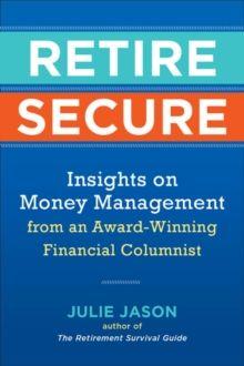 Retire Secure : Insights on Money Management from an Award-Winning Financial Columnist by Julie Jason