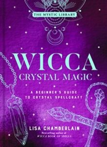 Wicca Crystal Magic, Volume 4 : A Beginner's Guide to Crystal Spellcraft by Lisa Chamberlain