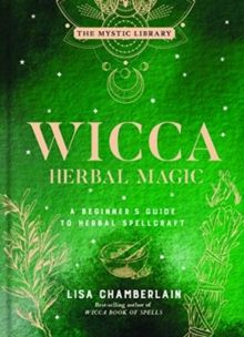 Wicca Herbal Magic, Volume 5 : A Beginner's Guide to Herbal Spellcraft by Lisa Chamberlain