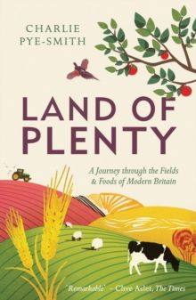 Land of Plenty : A Journey Through the Fields and Foods of Modern Britain by Charlie Pye-Smith