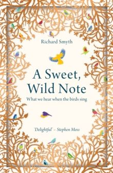 A Sweet, Wild Note : What We Hear When the Birds Sing by Richard Smyth