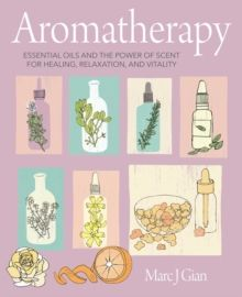 Aromatherapy : Essential Oils and the Power of Scent for Healing, Relaxation, and Vitality by Marc J. Gian