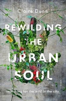 Rewilding the Urban Soul : searching for the wild in the city by Claire Dunn