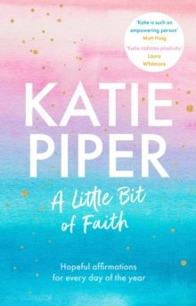 A Little Bit of Faith : Hopeful affirmations for every day of the year by Katie Piper