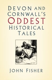 Devon and Cornwall's Oddest Historical Tales by John Fisher