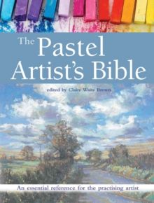 The Pastel Artist's Bible : An Essential Reference for the Practising Artist