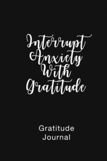 Gratitude Journal Interrupt Anxiety With Gratitude : Daily Gratitude Book to Practice Gratitude and Mindfulness by Brenda Nathan