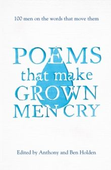 Poems That Make Grown Men Cry : 100 Men on the Words That Move Them by Anthony Holden & Ben Holden