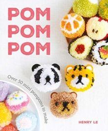 Pom Pom Pom : Over 50 Mini Pompoms to Make by Henry Le