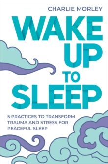Wake Up to Sleep : 5 Powerful Practices to Transform Stress and Trauma for Peaceful Sleep and Mindful Dreams