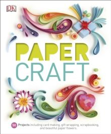 Paper Craft : 50 Projects Including Card Making, Gift Wrapping, Scrapbooking, and Beautiful Paper Flowers by DK