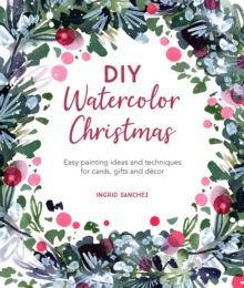 DIY Watercolor Christmas : Easy painting ideas and techniques for cards, gifts and decor by Ingrid Sanchez