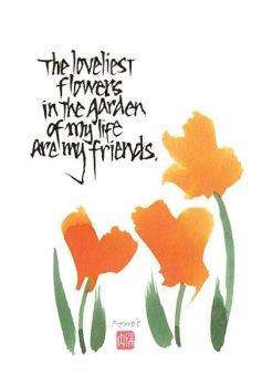 The loveliest flowers in the garden of my life are my friends.