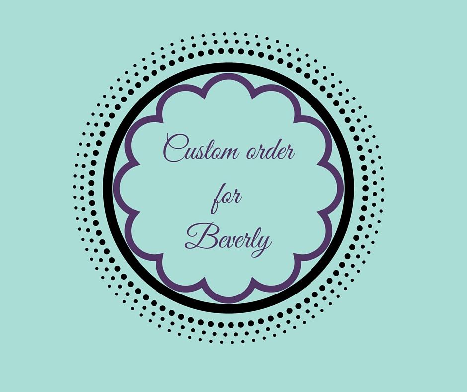 Custom order for Beverly