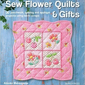 Sew Flower Quilts & Gifts by Atsuko Matsuyama