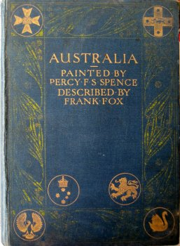 Australia, Painted by Percy F.S. Spence, described by Frank Fox, 1st Ed. 1910.  SOLD 09.07.2020.