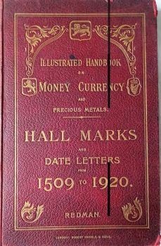 Illustrated Handbook on Money Currency and Precious Metals. Hall Marks and Date Letters from 1509 to 1920. William Redman, F.R.G.S., 1920.