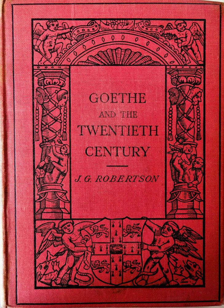 Goethe and the Twentieth Century, J.G. Robertson. M.A., Ph.D., Cambridge U.