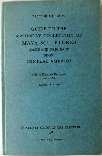 Guide to the Maudslay Collection of Maya Sculptures 2nd Edn. 1938.