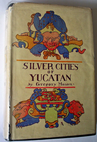 Silver Cities of Yucatan by Gregory Mason, G.P. Putnam 1927. First Edition.