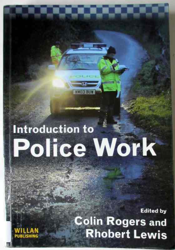 Introduction to Police Work edited by Colin Rogers & Rhobert Lewis Willan Publishing, First Edition, 2007.