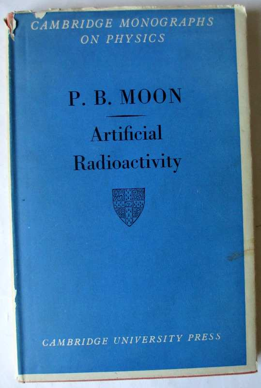 Artificial Radioactivity by P.B. Moon, Cambridge Monographs on Physics, published by Cambridge University Press, 1949. First Edition.