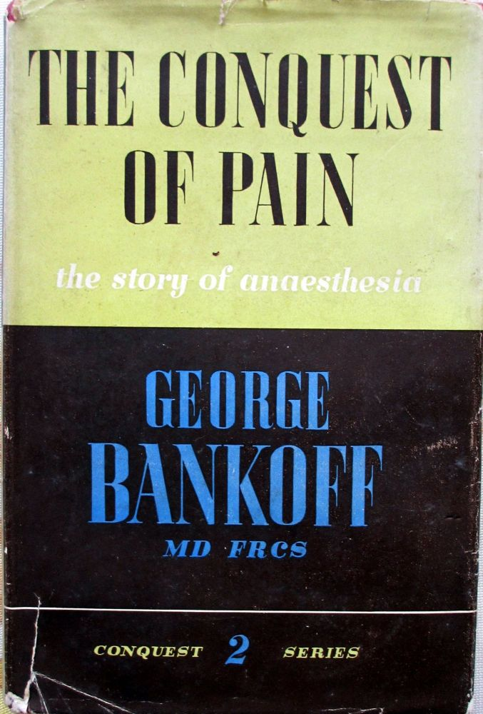 The Conquest of Pain (The Story of Anaesthesia) by Dr. George Bankoff MD, F