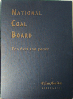 National Coal Board, The First Ten Years, Edited by Sir Guy Nott-Bower & R.H. Walkerdine, 1957. 1st Edition.  SOLD  02.08.2014.