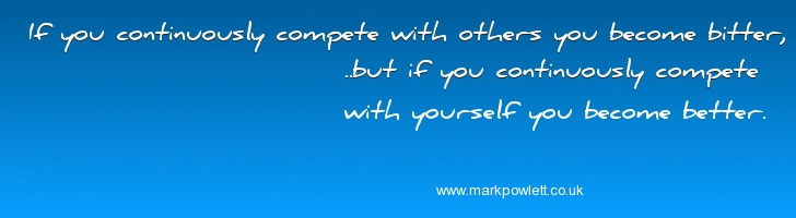 If you continuously compete with others you become bitter,..but if you continuously compete with yourself you become better.
