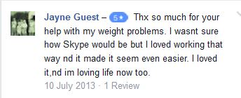 Jayne Guest – 5 starThx so much for your help with my weight problems. I wasnt sure how Skype would be but I loved working that way nd it made it seem even easier. I loved it,nd im loving life now too.