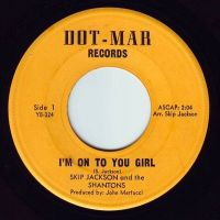SKIP JACKSON & THE SHANTONS - I'M ON TO YOU GIRL - DOT-MAR