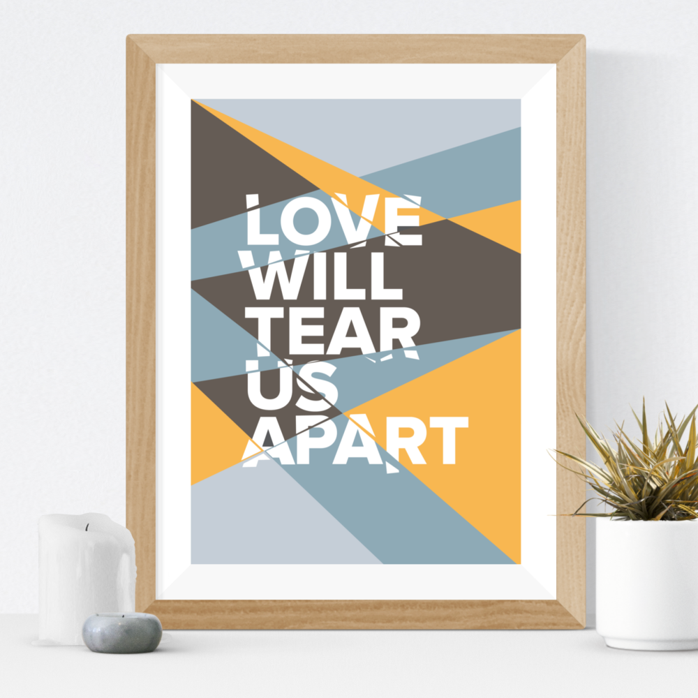 Love Will Tear Us Apart Print