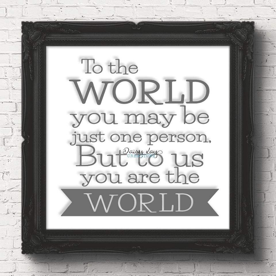 To The World You May Just Be Just One Person But To Us You