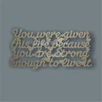 You were given this life because you are strong enough to live it 3mm 15x30cm