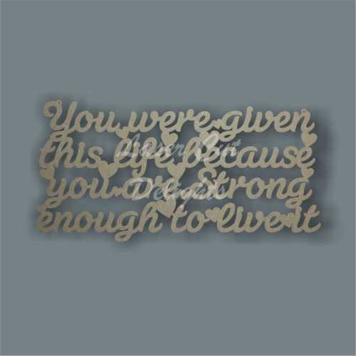 You were given this life because you are strong enough to live it 3mm 15x30