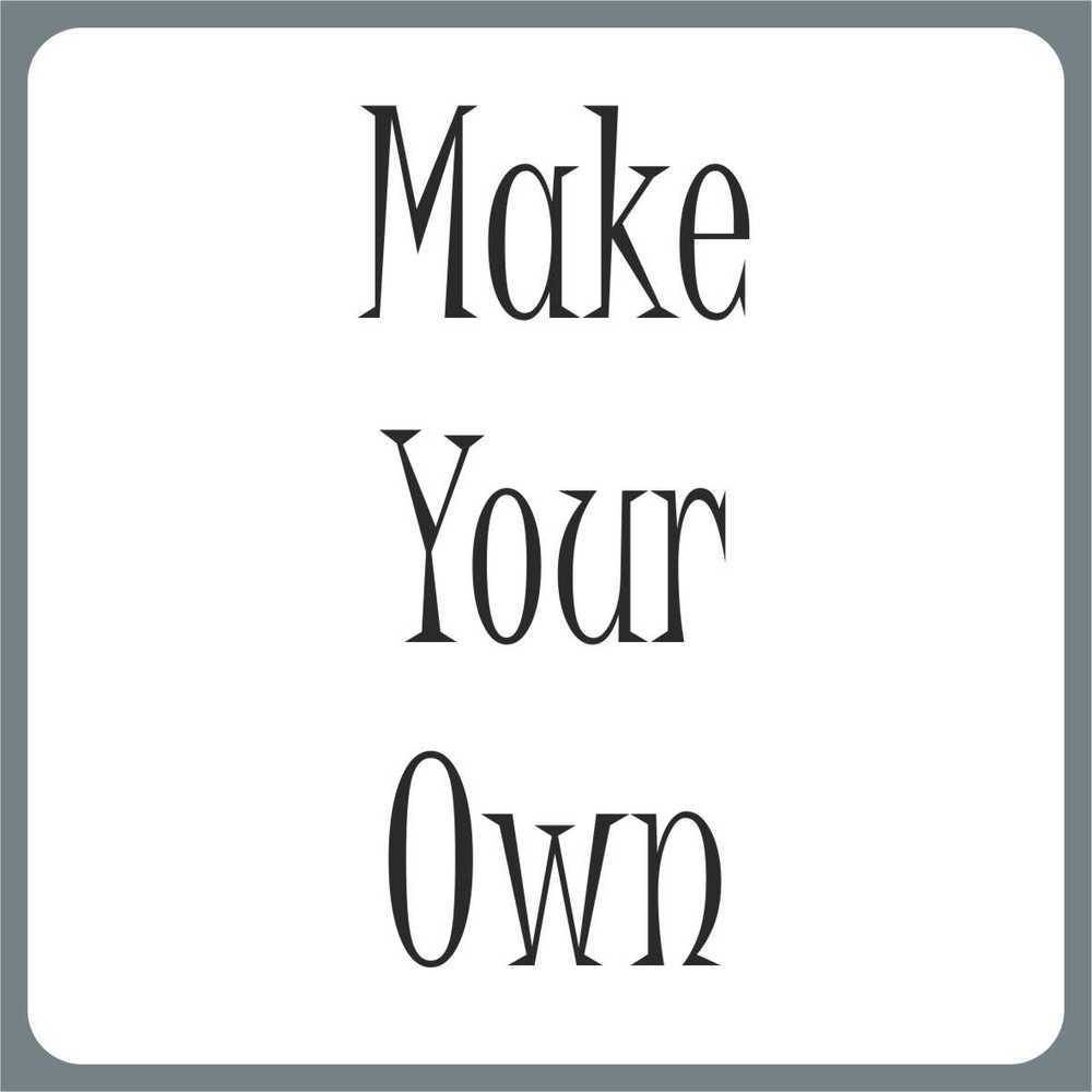 **MAKE YOUR OWN**