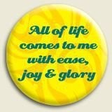 all of life come to me with ease joy and glory