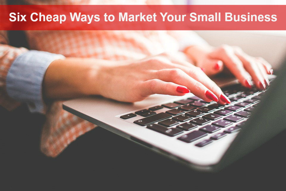 6 Cheap Ways to Market Your Small Business